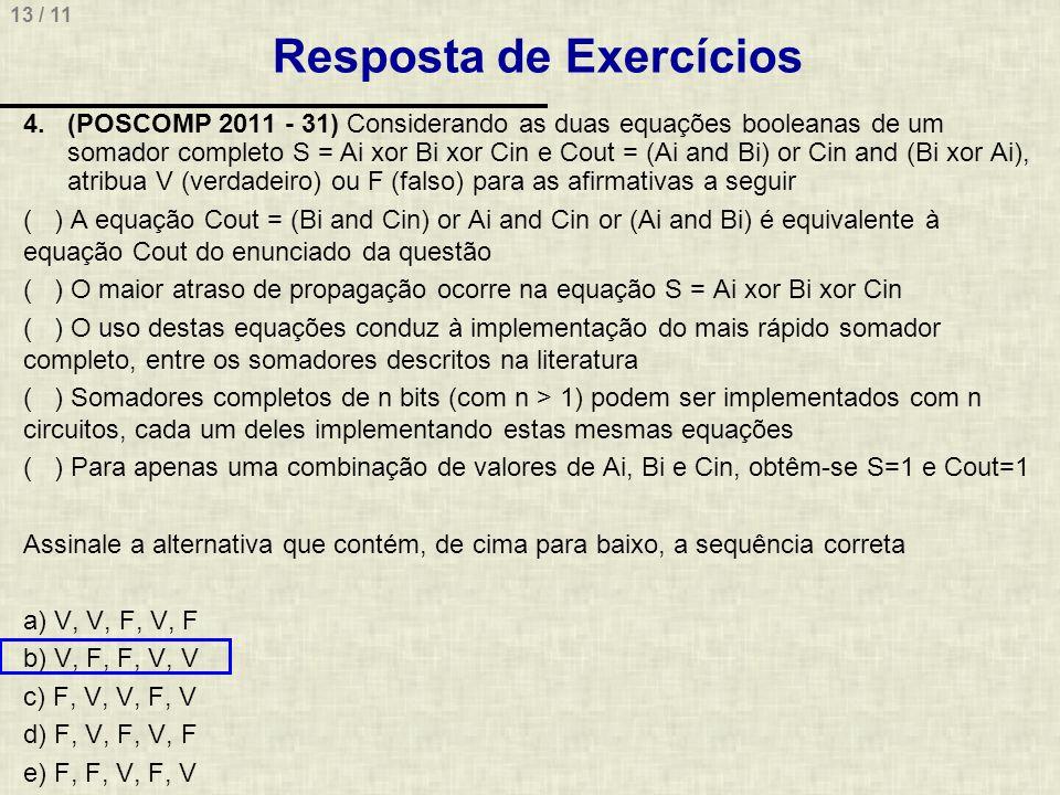 13 / 11 Resposta de Exercícios 4.(POSCOMP 2011 - 31) Considerando as duas equações booleanas de um somador completo S = Ai xor Bi xor Cin e Cout = (Ai