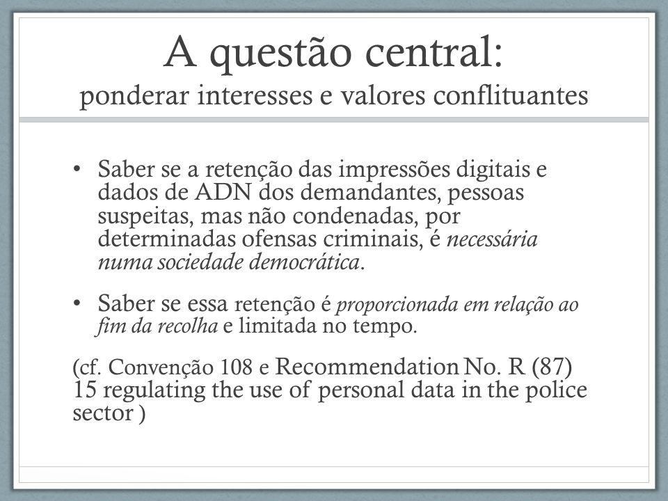A questão central: ponderar interesses e valores conflituantes Saber se a retenção das impressões digitais e dados de ADN dos demandantes, pessoas sus