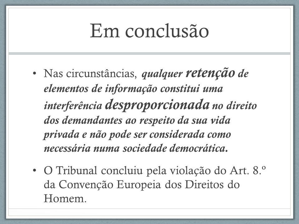 Em conclusão Nas circunstâncias, qualquer retenção de elementos de informação constitui uma interferência desproporcionada no direito dos demandantes