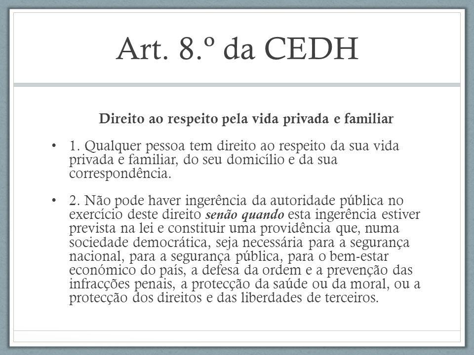 Art. 8.º da CEDH Direito ao respeito pela vida privada e familiar 1. Qualquer pessoa tem direito ao respeito da sua vida privada e familiar, do seu do