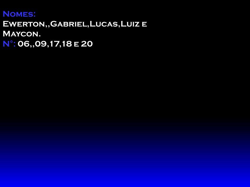 Nomes: Ewerton,,Gabriel,Lucas,Luiz e Maycon. N°: 06,,09,17,18 e 20