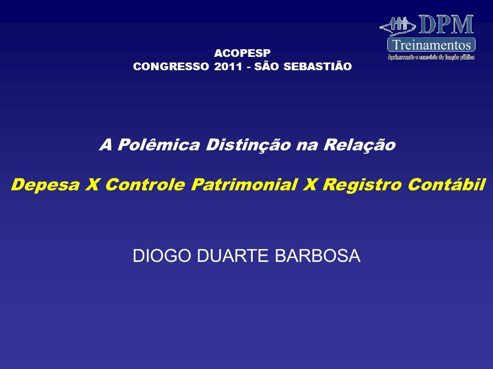 A Polêmica Distinção na Relação Depesa X Controle Patrimonial X Registro Contábil DIOGO DUARTE BARBOSA ACOPESP CONGRESSO 2011 - SÃO SEBASTIÃO