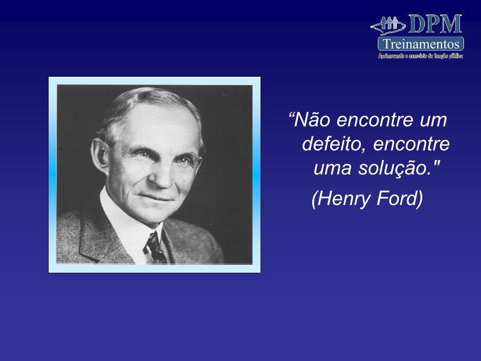 Não encontre um defeito, encontre uma solução. (Henry Ford)