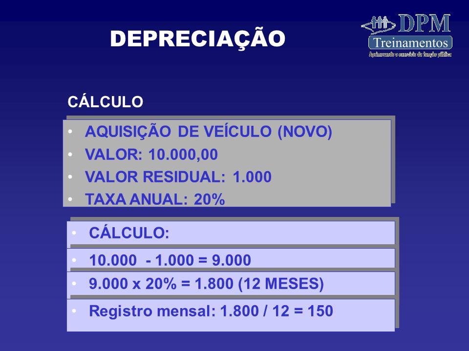 CÁLCULO AQUISIÇÃO DE VEÍCULO (NOVO) VALOR: 10.000,00 VALOR RESIDUAL: 1.000 TAXA ANUAL: 20% AQUISIÇÃO DE VEÍCULO (NOVO) VALOR: 10.000,00 VALOR RESIDUAL: 1.000 TAXA ANUAL: 20% CÁLCULO: 10.000 - 1.000 = 9.000 9.000 x 20% = 1.800 (12 MESES) Registro mensal: 1.800 / 12 = 150 DEPRECIAÇÃO