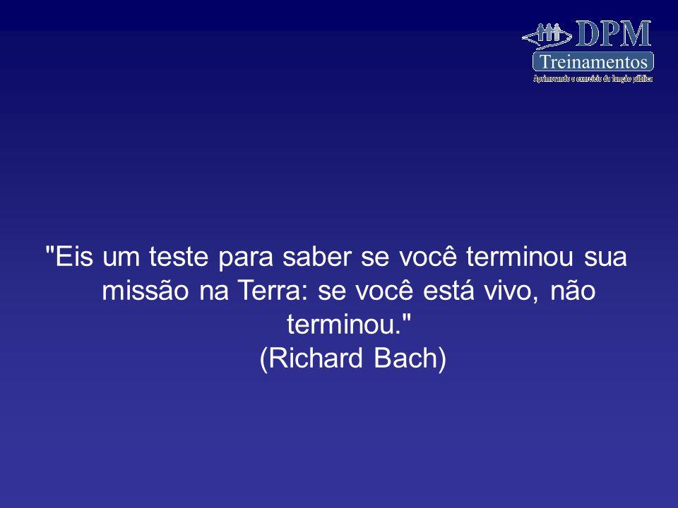 Eis um teste para saber se você terminou sua missão na Terra: se você está vivo, não terminou. (Richard Bach)