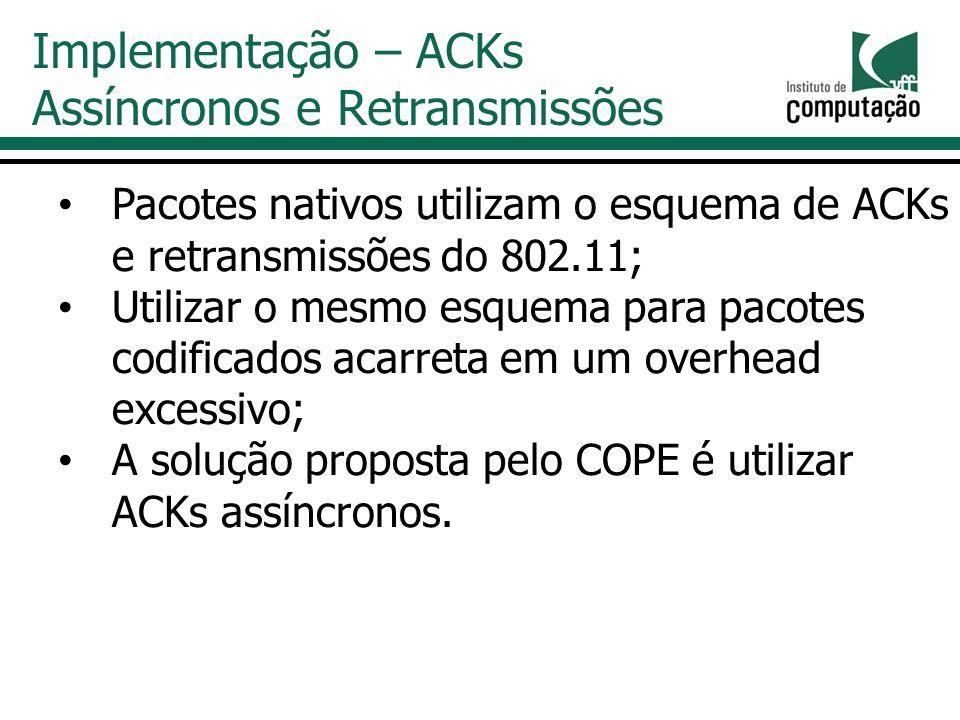 Pacotes nativos utilizam o esquema de ACKs e retransmissões do 802.11; Utilizar o mesmo esquema para pacotes codificados acarreta em um overhead excessivo; A solução proposta pelo COPE é utilizar ACKs assíncronos.