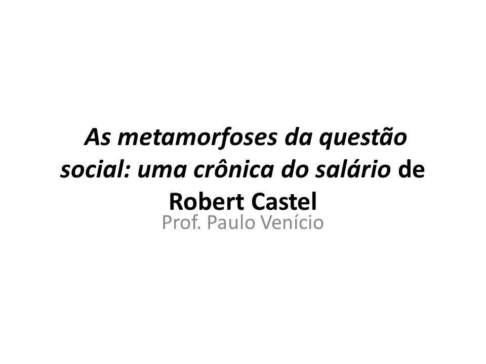 As metamorfoses da questão social: uma crônica do salário de Robert Castel Prof. Paulo Venício