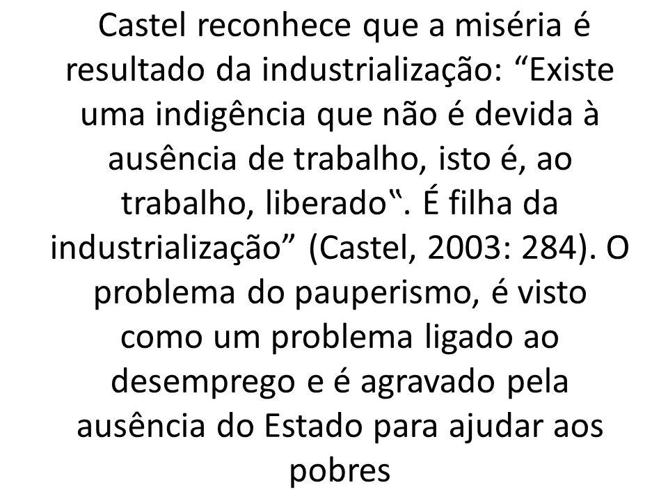 Castel reconhece que a miséria é resultado da industrialização: Existe uma indigência que não é devida à ausência de trabalho, isto é, ao trabalho, liberado.