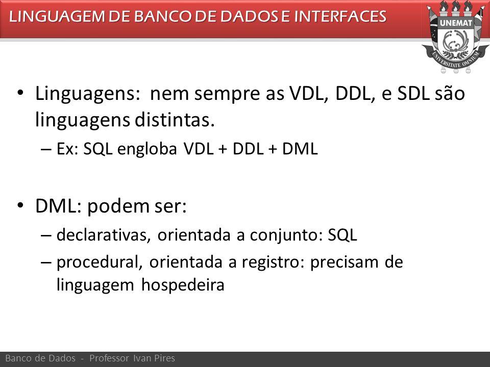 LINGUAGEM DE BANCO DE DADOS E INTERFACES Banco de Dados - Professor Ivan Pires Linguagens: nem sempre as VDL, DDL, e SDL são linguagens distintas. – E