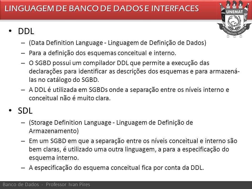 DDL – (Data Definition Language - Linguagem de Definição de Dados) – Para a definição dos esquemas conceitual e interno. – O SGBD possui um compilador