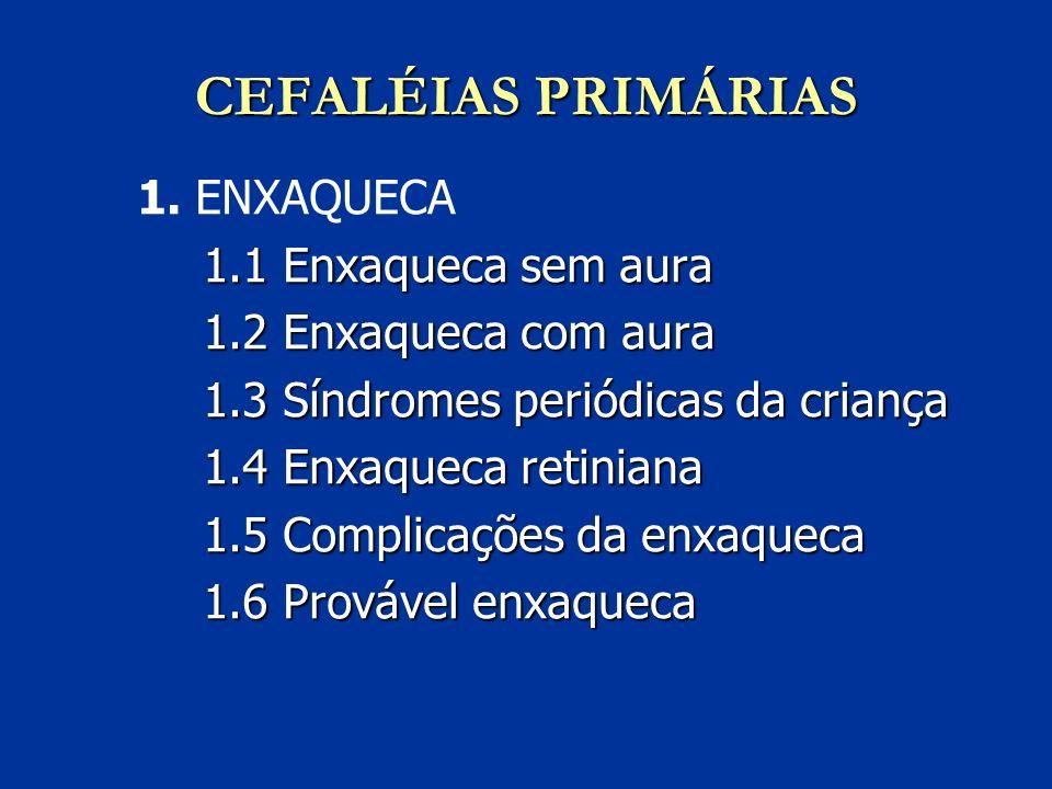CEFALÉIAS PRIMÁRIAS 1. ENXAQUECA 1.1 Enxaqueca sem aura 1.2 Enxaqueca com aura 1.3 Síndromes periódicas da criança 1.4 Enxaqueca retiniana 1.5 Complic