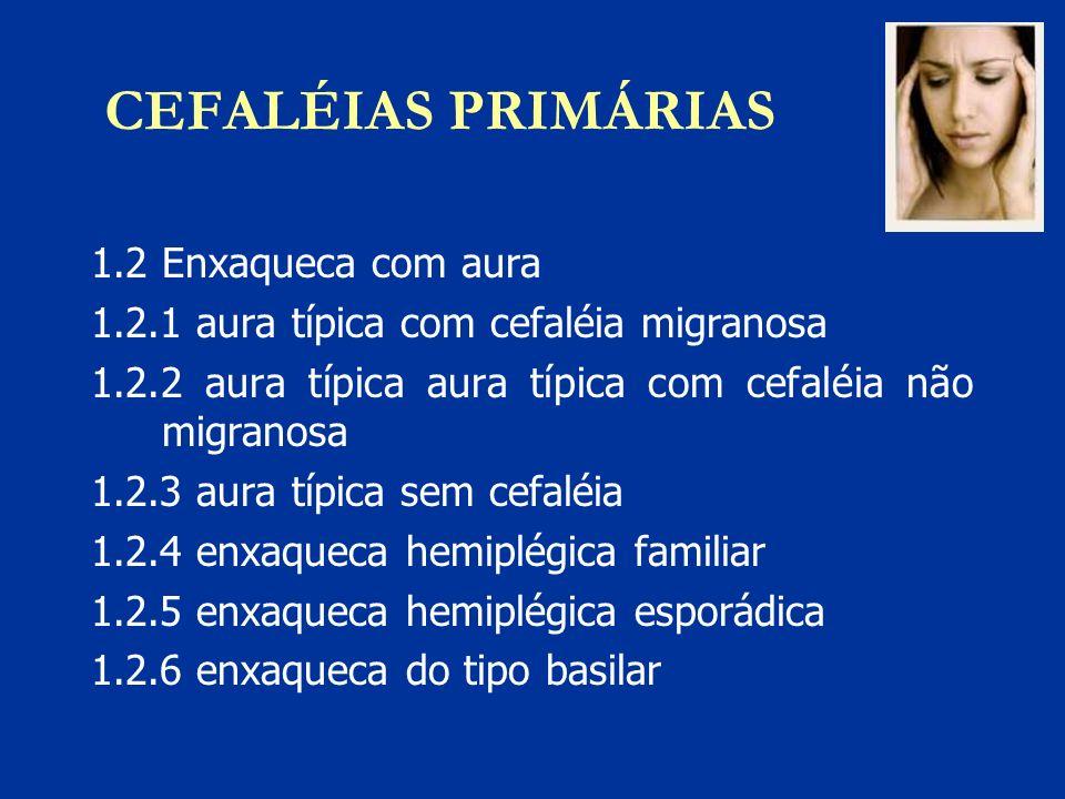 CEFALÉIAS PRIMÁRIAS 1.2 Enxaqueca com aura 1.2.1 aura típica com cefaléia migranosa 1.2.2 aura típica aura típica com cefaléia não migranosa 1.2.3 aur