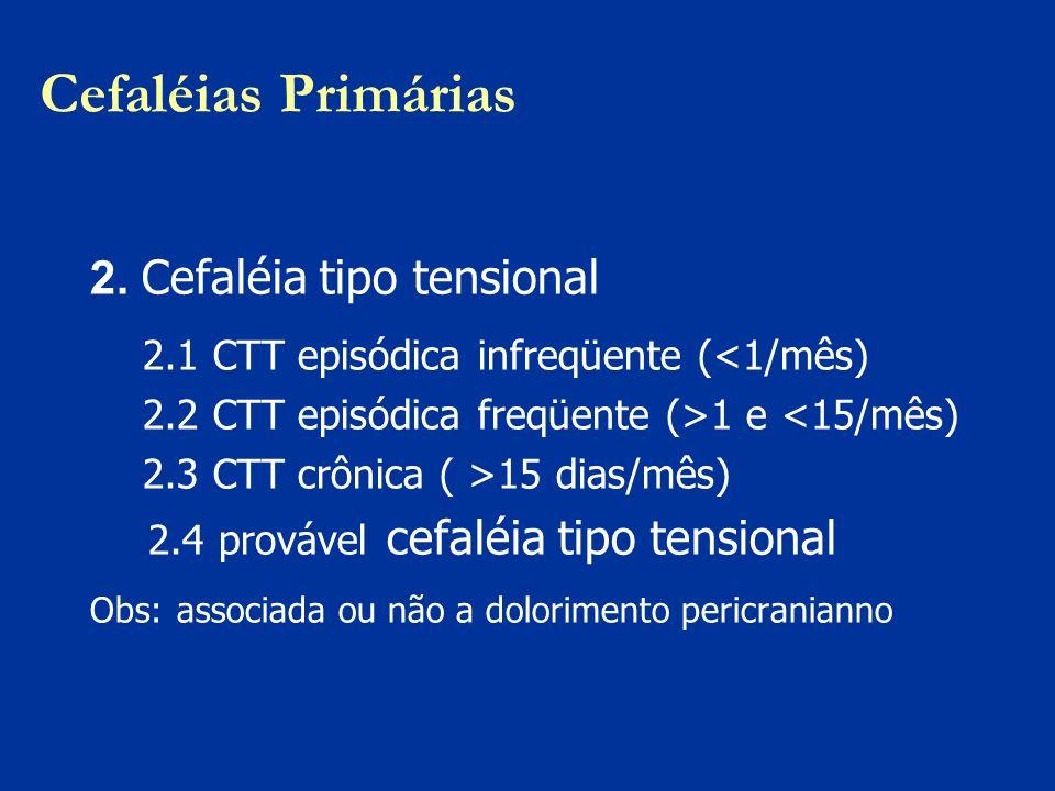 Cefaléias Primárias 2. Cefaléia tipo tensional 2.1 CTT episódica infreqüente (<1/mês) 2.2 CTT episódica freqüente (>1 e <15/mês) 2.3 CTT crônica ( >15