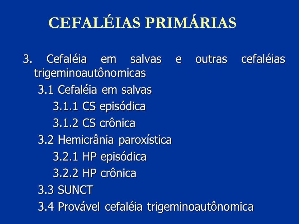 CEFALÉIAS PRIMÁRIAS 3. Cefaléia em salvas e outras cefaléias trigeminoautônomicas 3.1 Cefaléia em salvas 3.1.1 CS episódica 3.1.2 CS crônica 3.2 Hemic