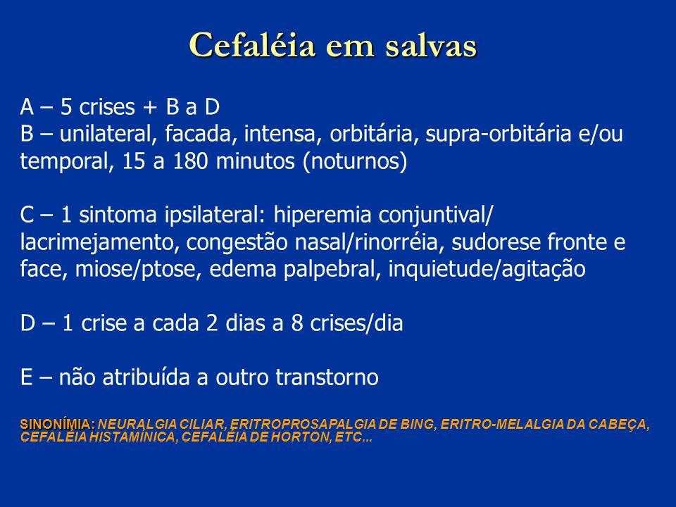 Cefaléia em salvas A – 5 crises + B a D B – unilateral, facada, intensa, orbitária, supra-orbitária e/ou temporal, 15 a 180 minutos (noturnos) C – 1 s