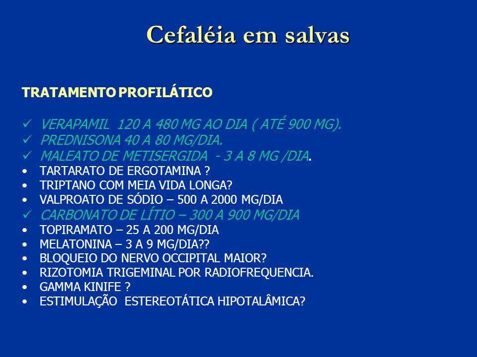 Cefaléia em salvas TRATAMENTO PROFILÁTICO VERAPAMIL 120 A 480 MG AO DIA ( ATÉ 900 MG). PREDNISONA 40 A 80 MG/DIA. MALEATO DE METISERGIDA - 3 A 8 MG /D
