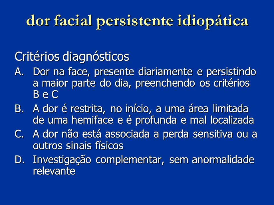 dor facial persistente idiopática Critérios diagnósticos A.Dor na face, presente diariamente e persistindo a maior parte do dia, preenchendo os critér