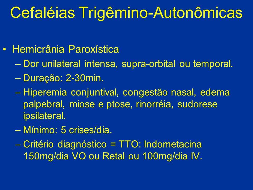 Cefaléias Trigêmino-Autonômicas Hemicrânia Paroxística –Dor unilateral intensa, supra-orbital ou temporal. –Duração: 2-30min. –Hiperemia conjuntival,