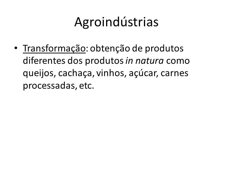 Agroindústrias Transformação: obtenção de produtos diferentes dos produtos in natura como queijos, cachaça, vinhos, açúcar, carnes processadas, etc.