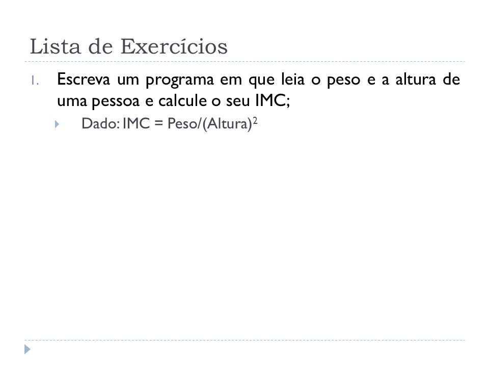 Lista de Exercícios 1. Escreva um programa em que leia o peso e a altura de uma pessoa e calcule o seu IMC; Dado: IMC = Peso/(Altura) 2
