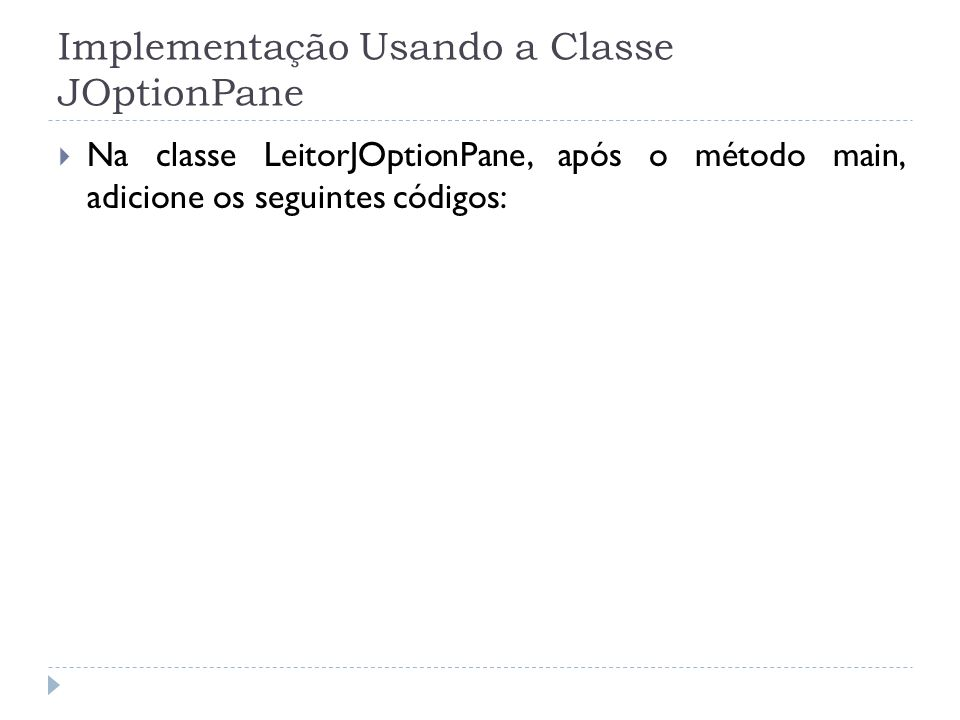 Implementação Usando a Classe JOptionPane Na classe LeitorJOptionPane, após o método main, adicione os seguintes códigos: