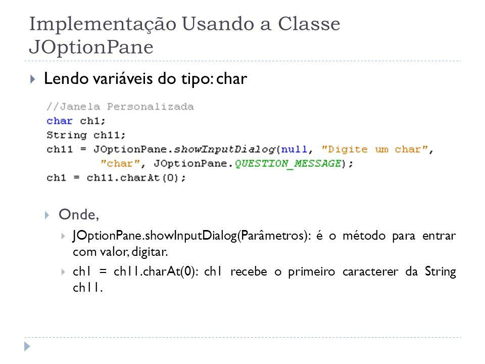 Implementação Usando a Classe JOptionPane Lendo variáveis do tipo: char Onde, JOptionPane.showInputDialog(Parâmetros): é o método para entrar com valor, digitar.