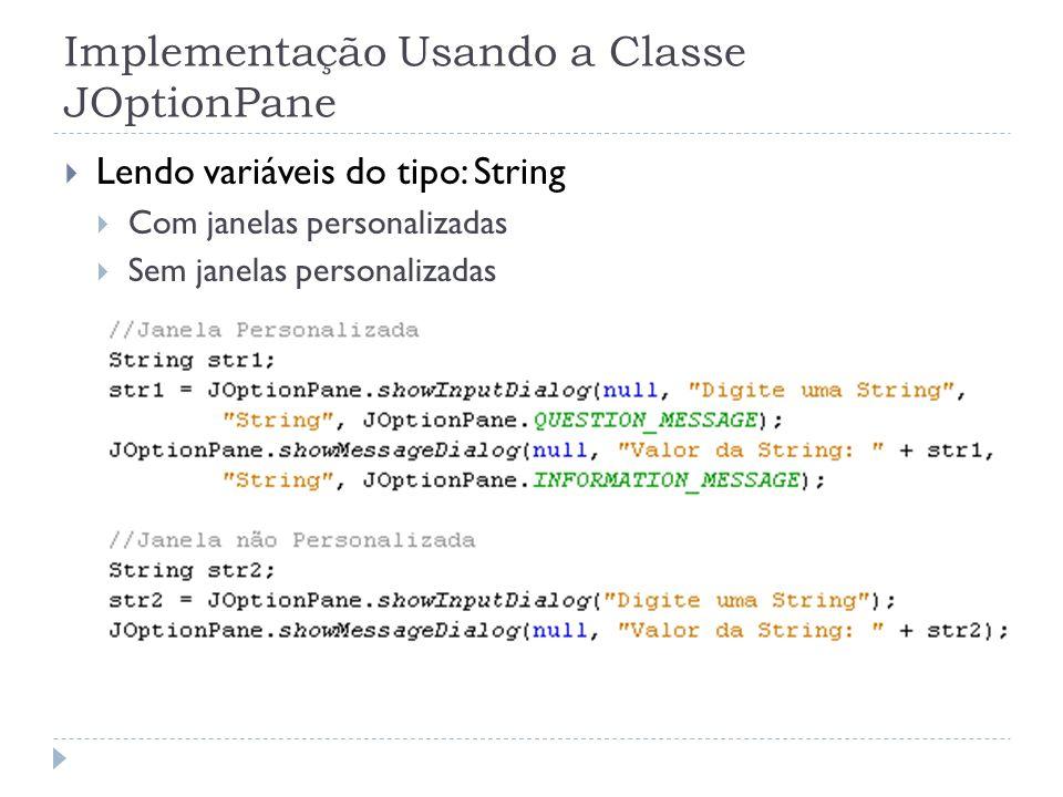 Implementação Usando a Classe JOptionPane Lendo variáveis do tipo: String Com janelas personalizadas Sem janelas personalizadas