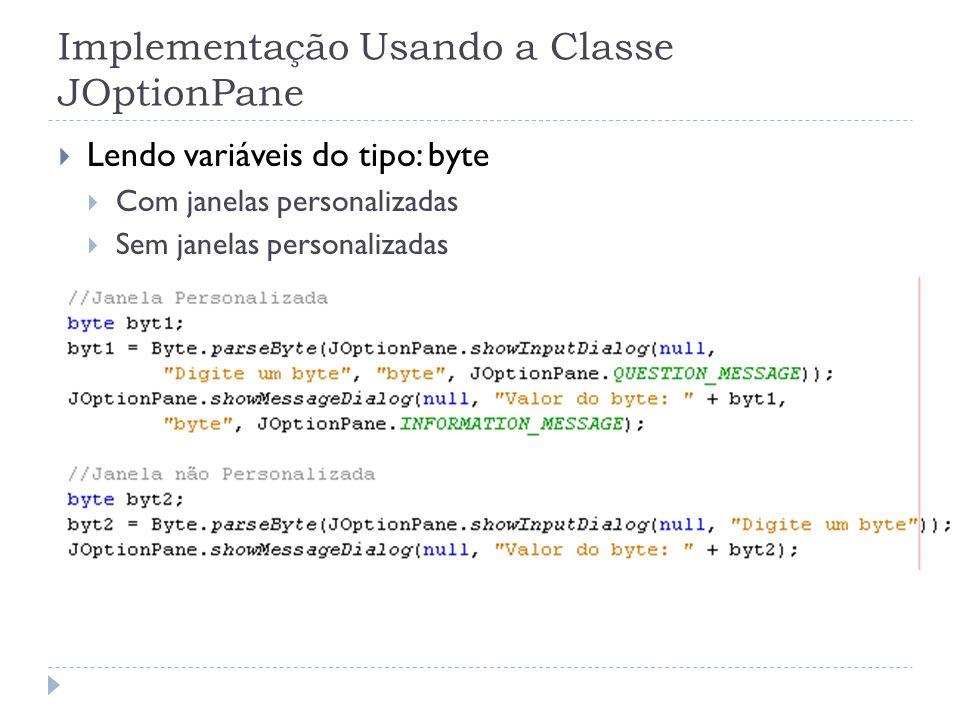 Implementação Usando a Classe JOptionPane Lendo variáveis do tipo: byte Com janelas personalizadas Sem janelas personalizadas