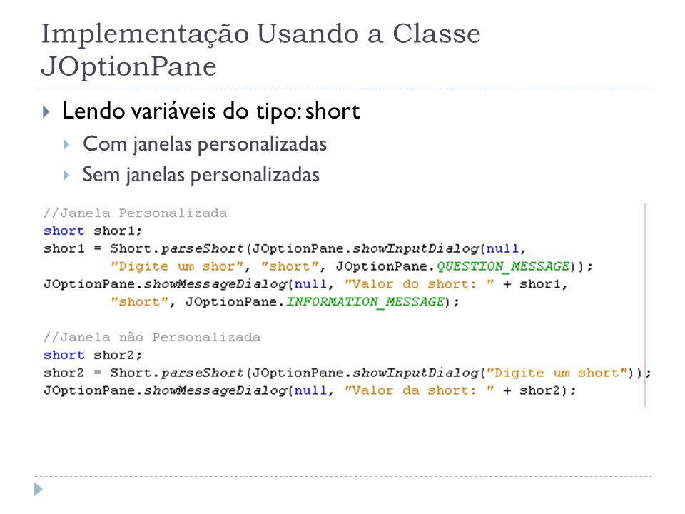Implementação Usando a Classe JOptionPane Lendo variáveis do tipo: short Com janelas personalizadas Sem janelas personalizadas