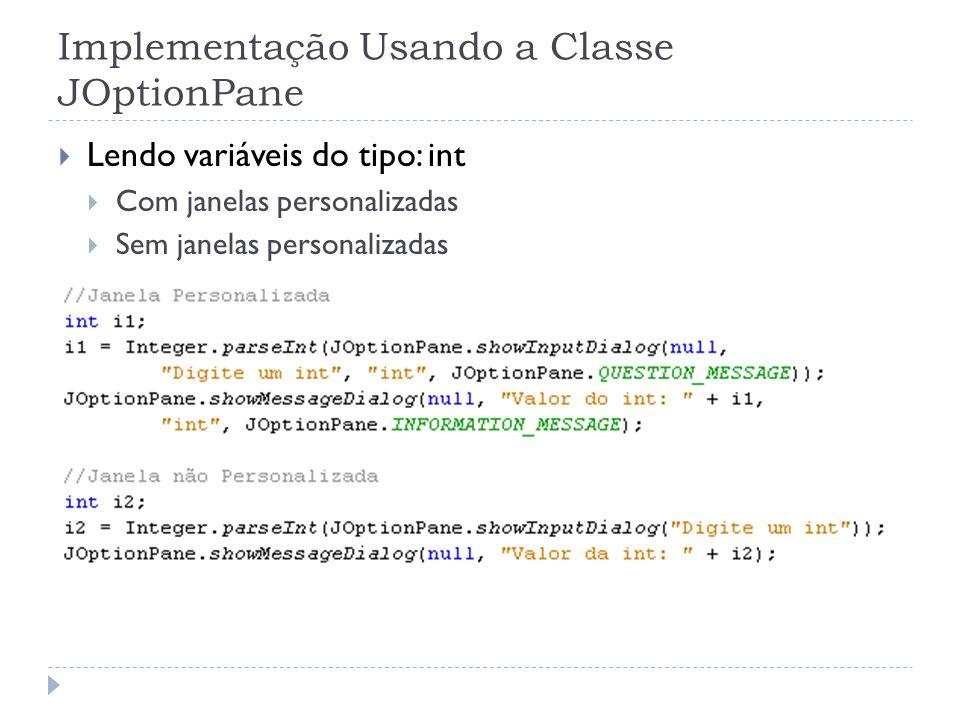 Implementação Usando a Classe JOptionPane Lendo variáveis do tipo: int Com janelas personalizadas Sem janelas personalizadas