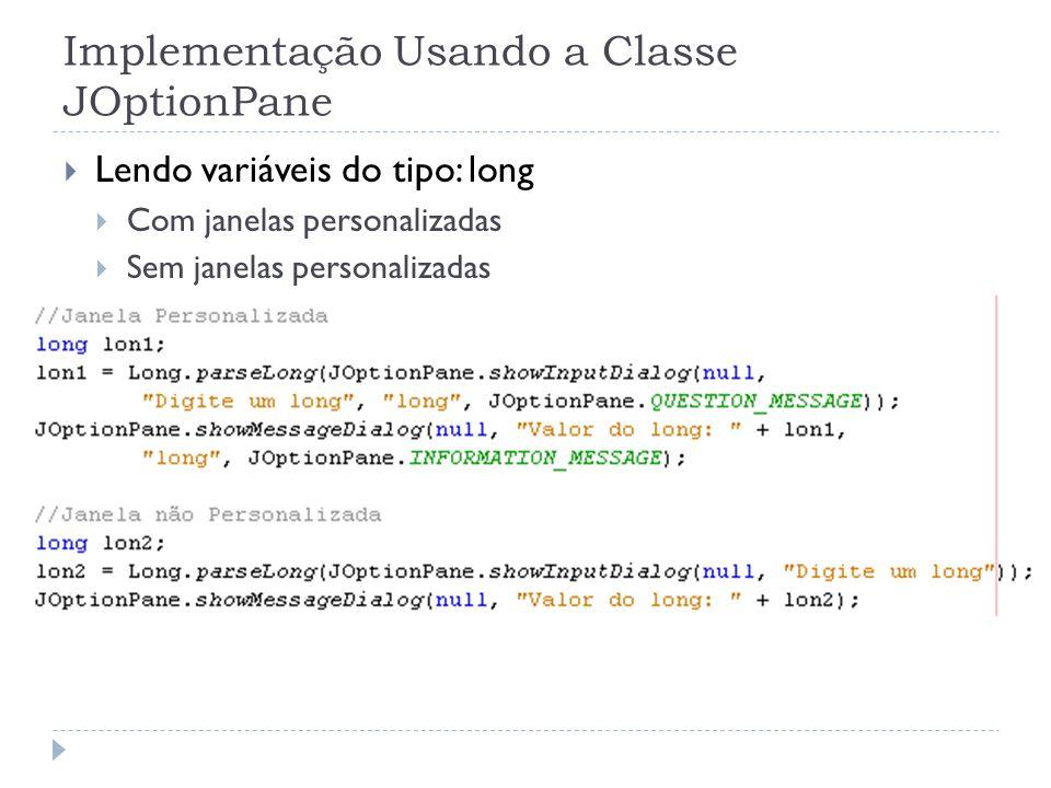 Implementação Usando a Classe JOptionPane Lendo variáveis do tipo: long Com janelas personalizadas Sem janelas personalizadas