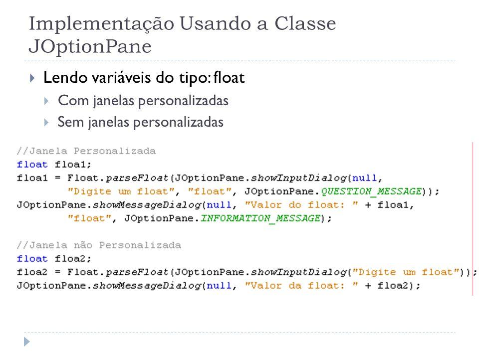 Implementação Usando a Classe JOptionPane Lendo variáveis do tipo: float Com janelas personalizadas Sem janelas personalizadas