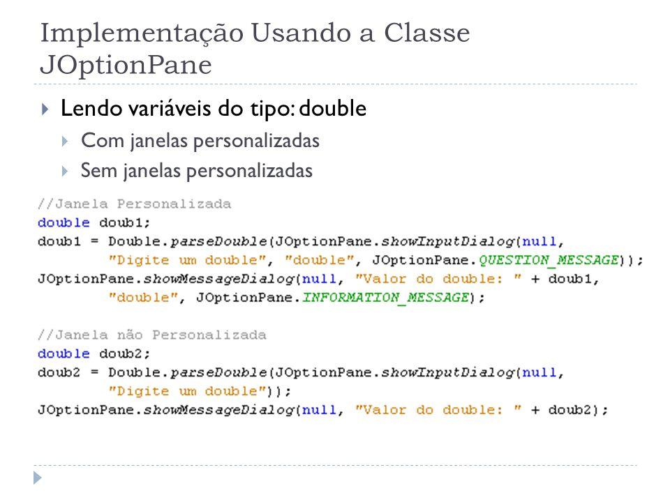 Implementação Usando a Classe JOptionPane Lendo variáveis do tipo: double Com janelas personalizadas Sem janelas personalizadas