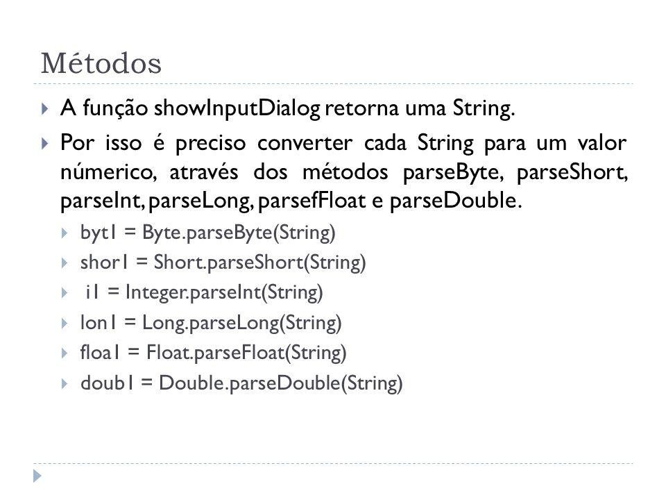 Métodos A função showInputDialog retorna uma String. Por isso é preciso converter cada String para um valor númerico, através dos métodos parseByte, p