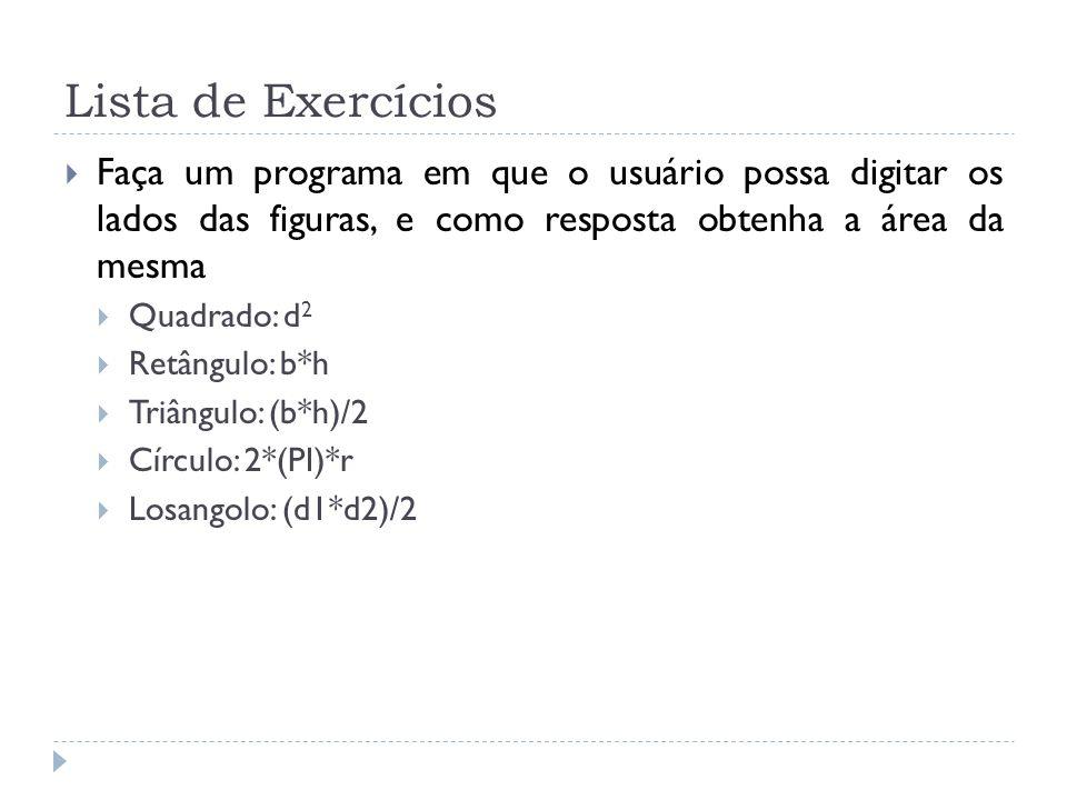 Lista de Exercícios Faça um programa em que o usuário possa digitar os lados das figuras, e como resposta obtenha a área da mesma Quadrado: d 2 Retâng