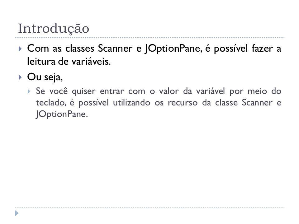 Introdução Com as classes Scanner e JOptionPane, é possível fazer a leitura de variáveis. Ou seja, Se você quiser entrar com o valor da variável por m