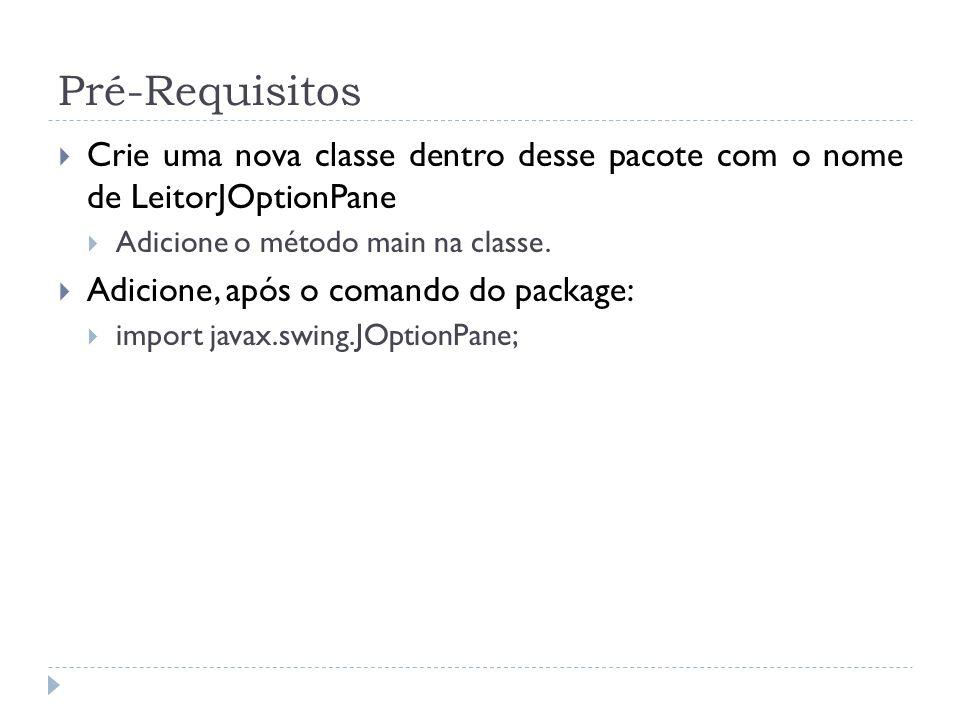 Pré-Requisitos Crie uma nova classe dentro desse pacote com o nome de LeitorJOptionPane Adicione o método main na classe. Adicione, após o comando do