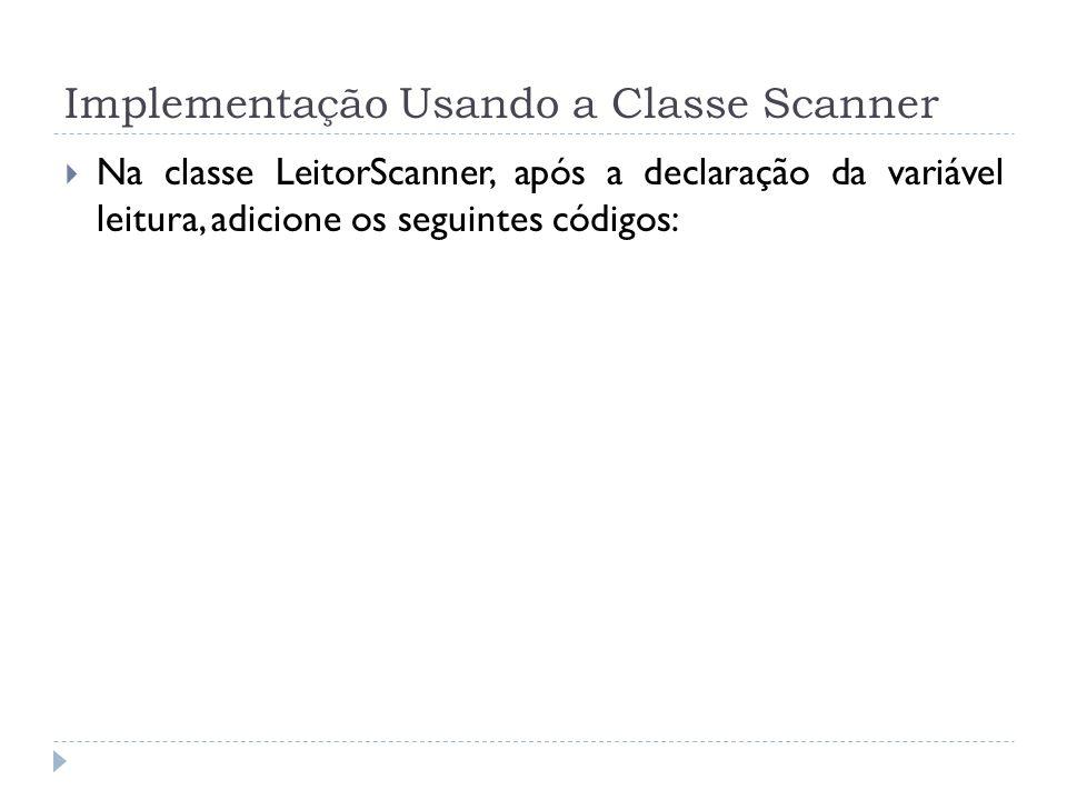 Implementação Usando a Classe Scanner Na classe LeitorScanner, após a declaração da variável leitura, adicione os seguintes códigos:
