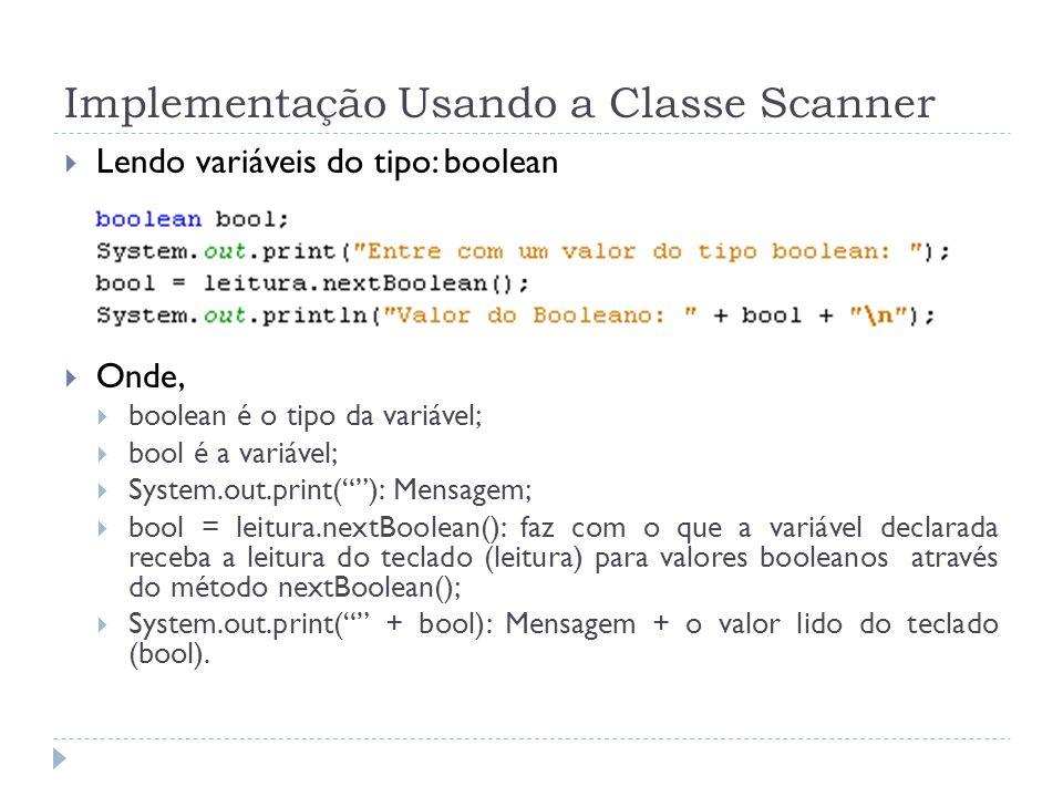 Implementação Usando a Classe Scanner Lendo variáveis do tipo: boolean Onde, boolean é o tipo da variável; bool é a variável; System.out.print(): Mensagem; bool = leitura.nextBoolean(): faz com o que a variável declarada receba a leitura do teclado (leitura) para valores booleanos através do método nextBoolean(); System.out.print( + bool): Mensagem + o valor lido do teclado (bool).