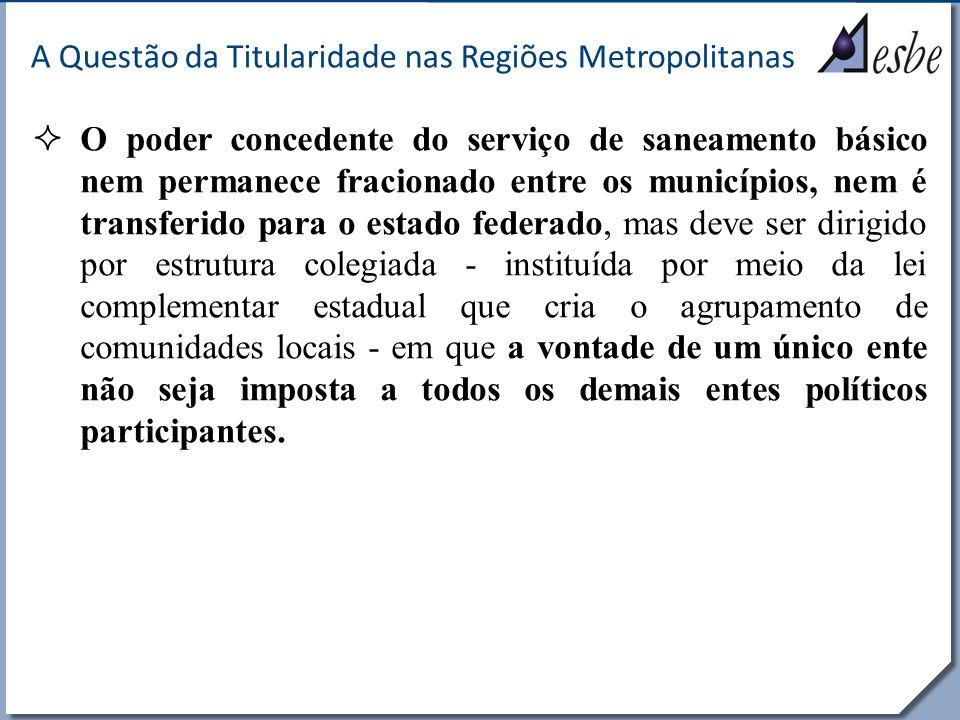 RRe A Questão da Titularidade nas Regiões Metropolitanas O poder concedente do serviço de saneamento básico nem permanece fracionado entre os municípi