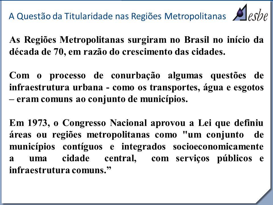 RRe A Questão da Titularidade nas Regiões Metropolitanas As Regiões Metropolitanas surgiram no Brasil no início da década de 70, em razão do crescimen