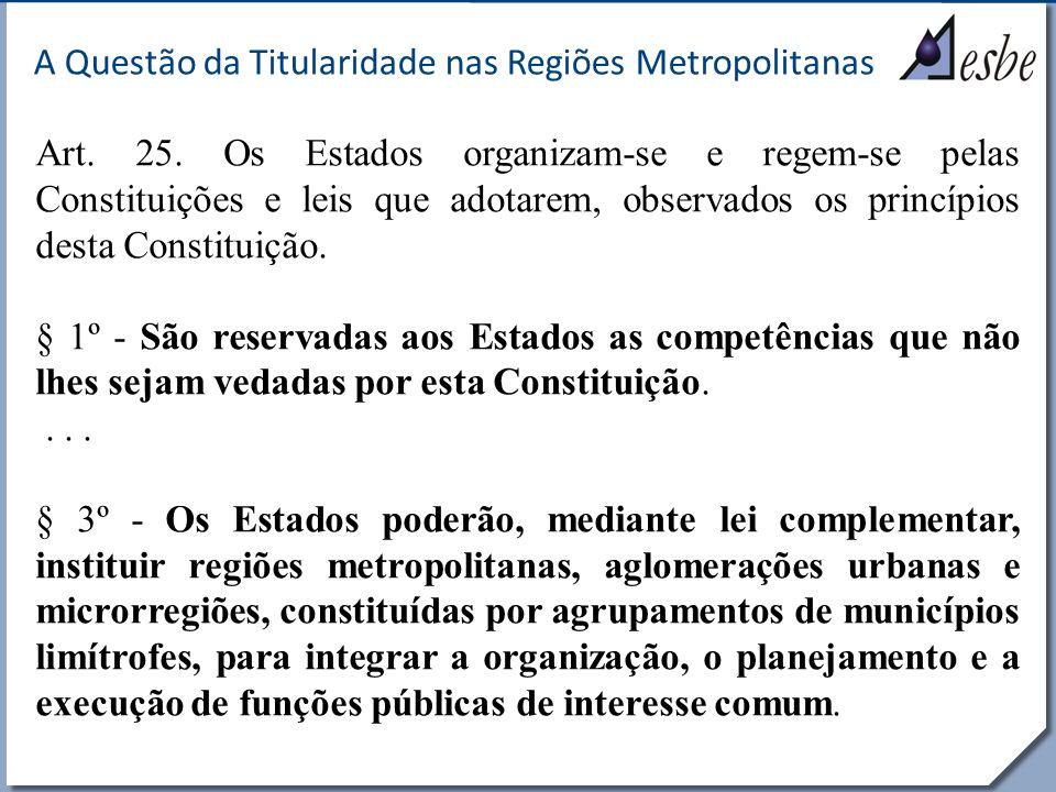 RRe A Questão da Titularidade nas Regiões Metropolitanas Art. 25. Os Estados organizam-se e regem-se pelas Constituições e leis que adotarem, observad