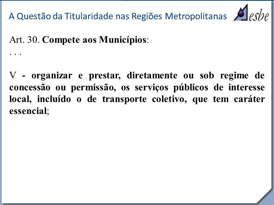 RRe A Questão da Titularidade nas Regiões Metropolitanas Art. 30. Compete aos Municípios:... V - organizar e prestar, diretamente ou sob regime de con