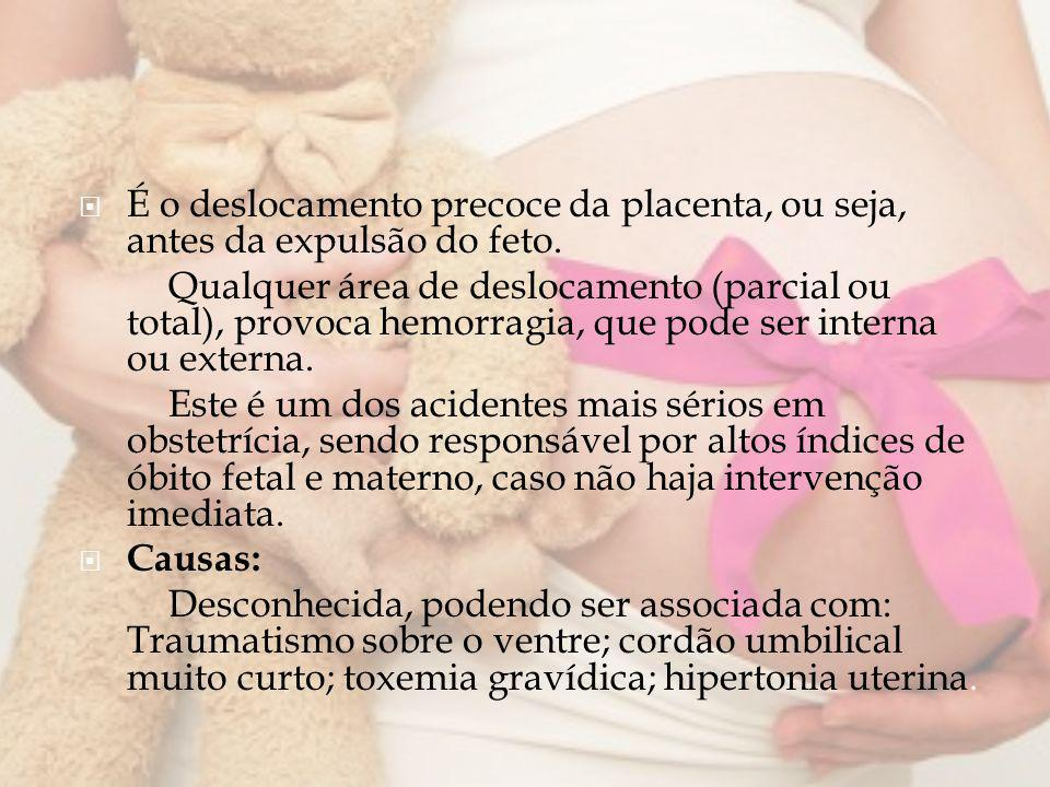 É o deslocamento precoce da placenta, ou seja, antes da expulsão do feto. Qualquer área de deslocamento (parcial ou total), provoca hemorragia, que po