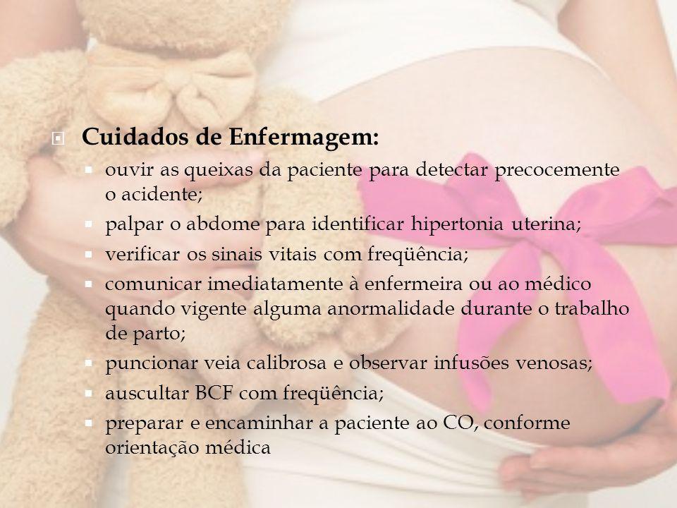 Cuidados de Enfermagem: ouvir as queixas da paciente para detectar precocemente o acidente; palpar o abdome para identificar hipertonia uterina; verif