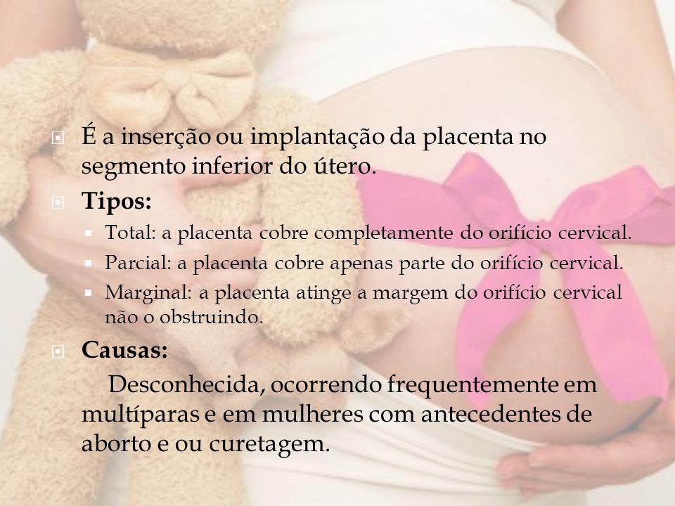 É a inserção ou implantação da placenta no segmento inferior do útero. Tipos: Total: a placenta cobre completamente do orifício cervical. Parcial: a p