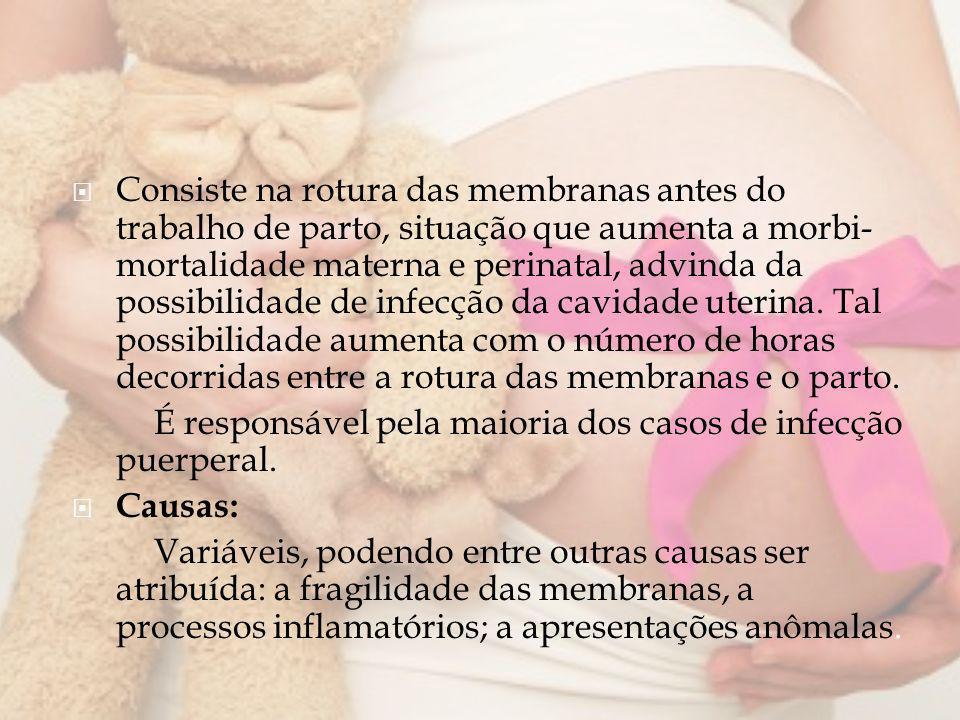 Consiste na rotura das membranas antes do trabalho de parto, situação que aumenta a morbi- mortalidade materna e perinatal, advinda da possibilidade d