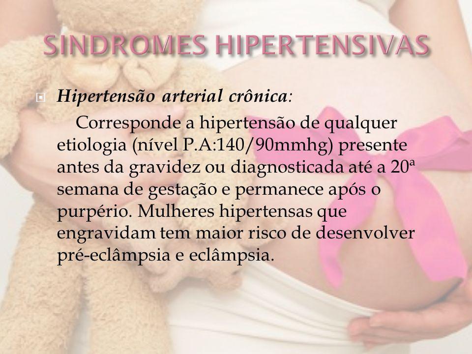 Hipertensão arterial crônica : Corresponde a hipertensão de qualquer etiologia (nível P.A:140/90mmhg) presente antes da gravidez ou diagnosticada até