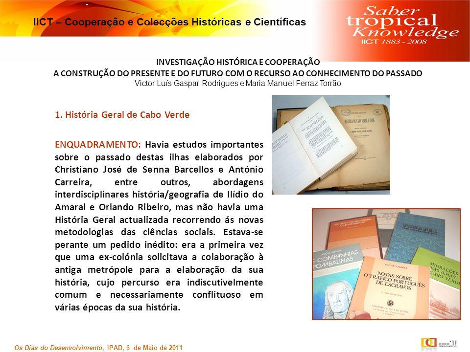 INVESTIGAÇÃO HISTÓRICA E COOPERAÇÃO A CONSTRUÇÃO DO PRESENTE E DO FUTURO COM O RECURSO AO CONHECIMENTO DO PASSADO Victor Luís Gaspar Rodrigues e Maria Manuel Ferraz Torrão Os Dias do Desenvolvimento, IPAD, 6 de Maio de 2011 IICT – Cooperação e Colecções Históricas e Científicas 1.