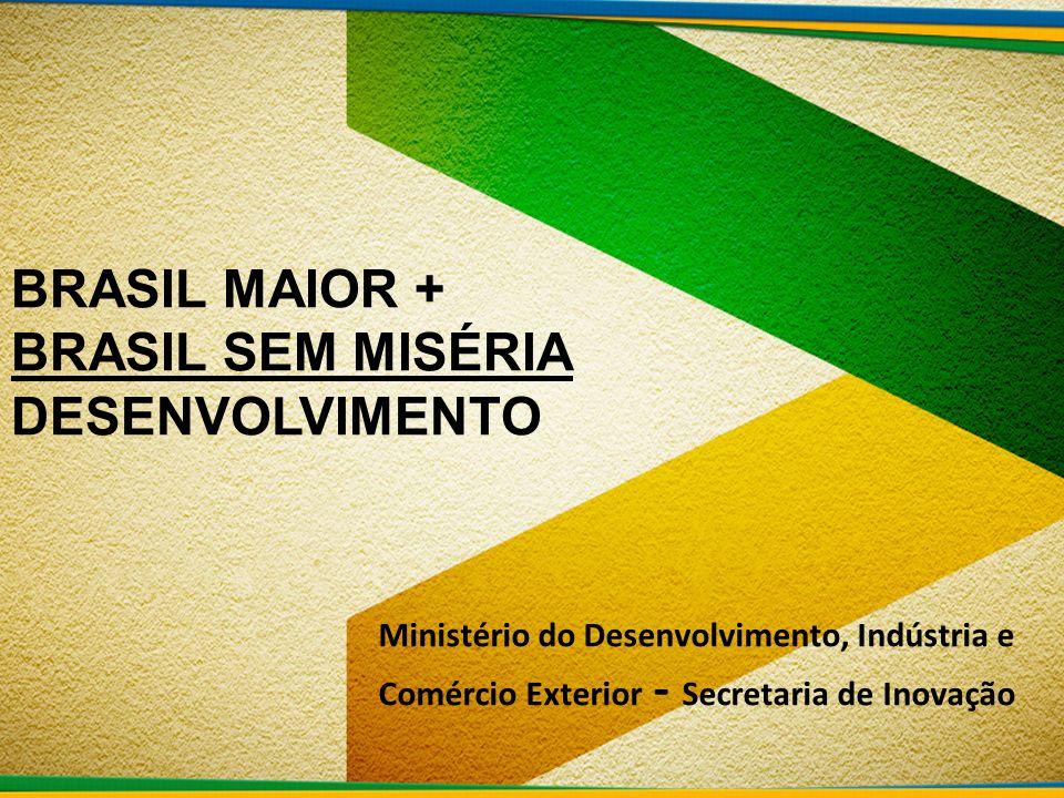 Ministério do Desenvolvimento, Indústria e Comércio Exterior - Secretaria de Inovação BRASIL MAIOR + BRASIL SEM MISÉRIA DESENVOLVIMENTO